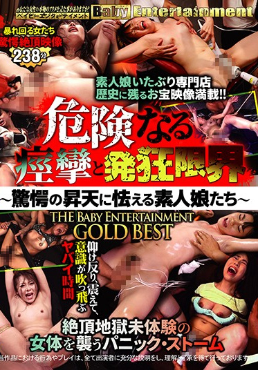BabyEntertainment BEB-093 Dangerous Spasms To The Limit Of Sanity - Amateur Girls Tremble In The Face Of Furious Ecstasy - The Baby Entertainment GOLD BEST HITS COLLECTION