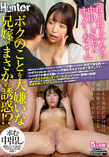 Hunter HUNTB-081 Hey Now It Is A Vaginal Cum Shot SEX Ok My Brother In Law Who Hates Me Is A Real Temptation An Older Brother Who Stopped